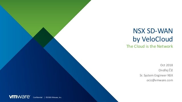 Confidential │ ©2018 VMware, Inc. NSX SD-WAN by VeloCloud The Cloud is the Network Oct 2018 Ondřej Číž Sr. System Engineer...
