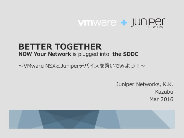 BETTER TOGETHER NOW Your Network is plugged into the SDDC 〜VMware NSXとJuniperデバイスを繋いでみよう!〜 Juniper Networks, K.K. Kazubu M...