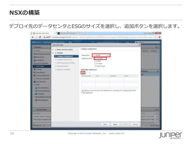 101 Copyright © 2016 Juniper Networks, Inc. www.juniper.net NSXの構築 デプロイ先のデータセンタとESGのサイズを選択し、追加ボタンを選択します。