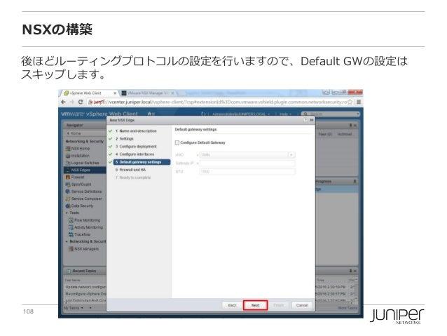 108 Copyright © 2016 Juniper Networks, Inc. www.juniper.net NSXの構築 後ほどルーティングプロトコルの設定を行いますので、Default GWの設定は スキップします。