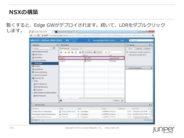 111 Copyright © 2016 Juniper Networks, Inc. www.juniper.net NSXの構築 暫くすると、Edge GWがデプロイされます。続いて、LDRをダブルクリック します。