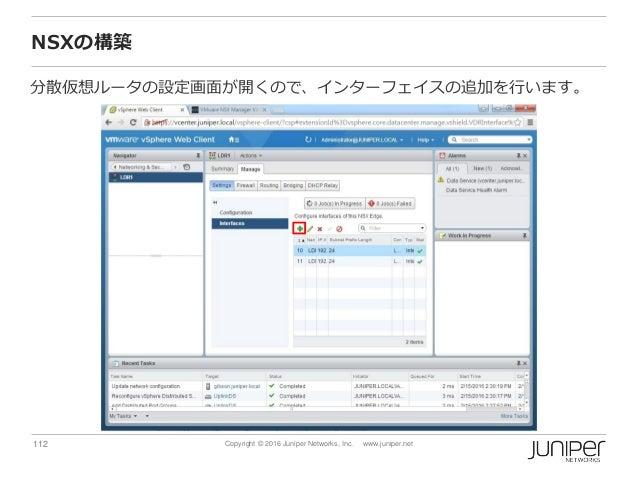 112 Copyright © 2016 Juniper Networks, Inc. www.juniper.net NSXの構築 分散仮想ルータの設定画面が開くので、インターフェイスの追加を行います。