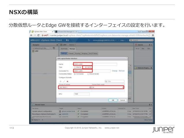113 Copyright © 2016 Juniper Networks, Inc. www.juniper.net NSXの構築 分散仮想ルータとEdge GWを接続するインターフェイスの設定を行います。