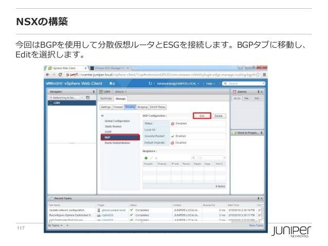 117 Copyright © 2016 Juniper Networks, Inc. www.juniper.net NSXの構築 今回はBGPを使用して分散仮想ルータとESGを接続します。BGPタブに移動し、 Editを選択します。