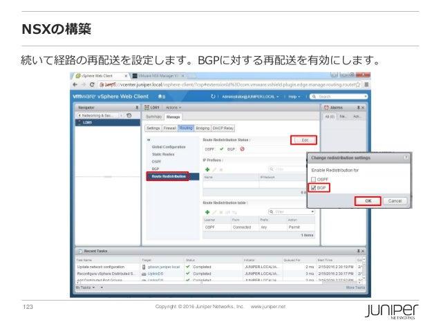 123 Copyright © 2016 Juniper Networks, Inc. www.juniper.net NSXの構築 続いて経路の再配送を設定します。BGPに対する再配送を有効にします。