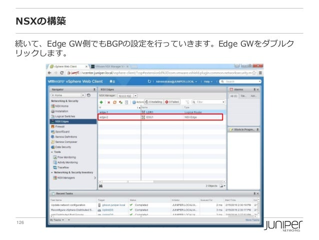 126 Copyright © 2016 Juniper Networks, Inc. www.juniper.net NSXの構築 続いて、Edge GW側でもBGPの設定を行っていきます。Edge GWをダブルク リックします。