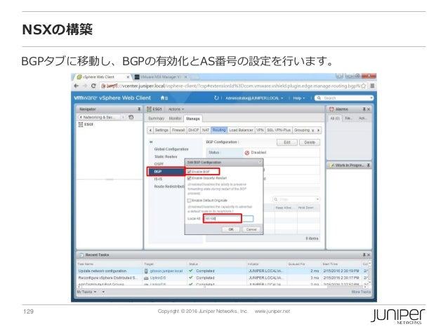 129 Copyright © 2016 Juniper Networks, Inc. www.juniper.net NSXの構築 BGPタブに移動し、BGPの有効化とAS番号の設定を行います。