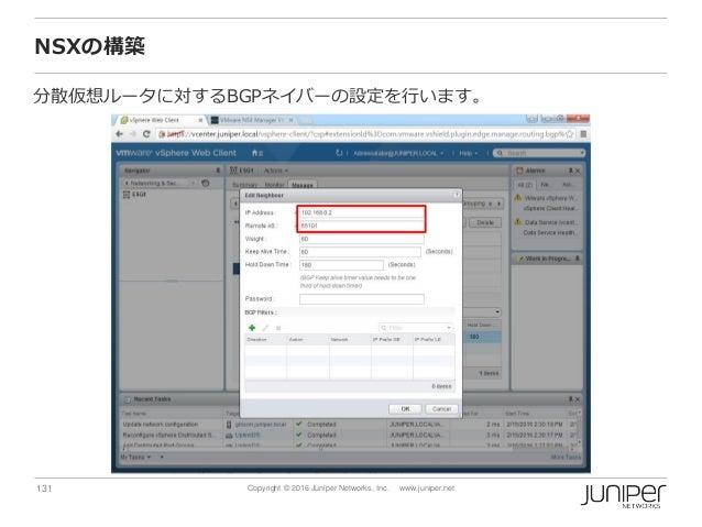 131 Copyright © 2016 Juniper Networks, Inc. www.juniper.net NSXの構築 分散仮想ルータに対するBGPネイバーの設定を行います。