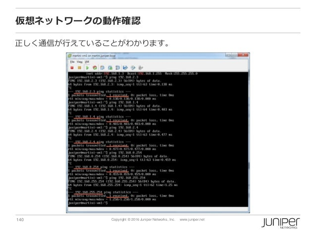 140 Copyright © 2016 Juniper Networks, Inc. www.juniper.net 仮想ネットワークの動作確認 正しく通信が行えていることがわかります。