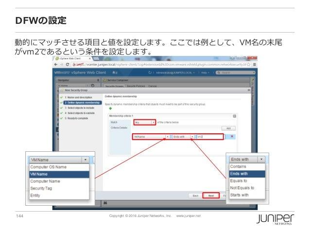 144 Copyright © 2016 Juniper Networks, Inc. www.juniper.net DFWの設定 動的にマッチさせる項目と値を設定します。ここでは例として、VM名の末尾 がvm2であるという条件を設定します。