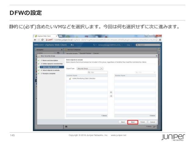 145 Copyright © 2016 Juniper Networks, Inc. www.juniper.net DFWの設定 静的に(必ず)含めたいVMなどを選択します。今回は何も選択せずに次に進みます。