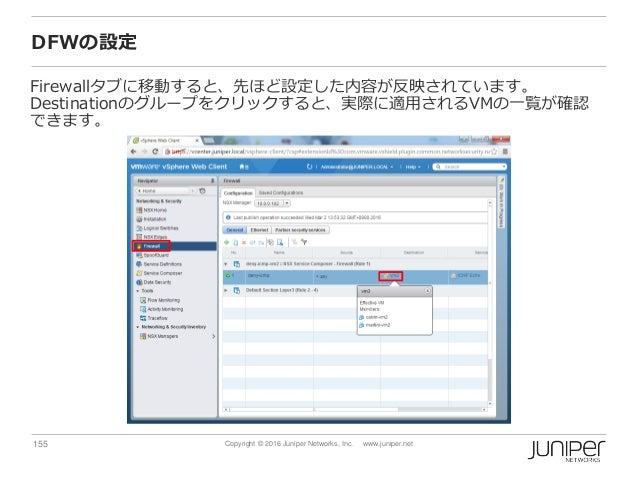 155 Copyright © 2016 Juniper Networks, Inc. www.juniper.net DFWの設定 Firewallタブに移動すると、先ほど設定した内容が反映されています。 Destinationのグループをク...