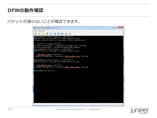 157 Copyright © 2016 Juniper Networks, Inc. www.juniper.net DFWの動作確認 パケットが通らないことが確認できます。
