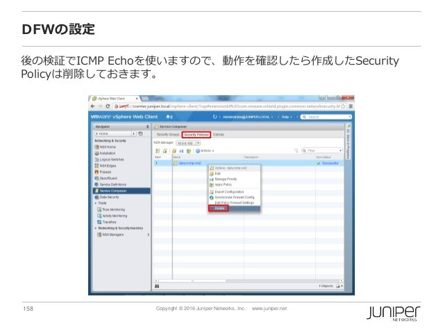 158 Copyright © 2016 Juniper Networks, Inc. www.juniper.net DFWの設定 後の検証でICMP Echoを使いますので、動作を確認したら作成したSecurity Policyは削除してお...
