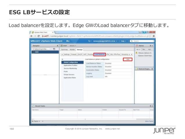 160 Copyright © 2016 Juniper Networks, Inc. www.juniper.net ESG LBサービスの設定 Load balancerを設定します。Edge GWのLoad balancerタブに移動しま...