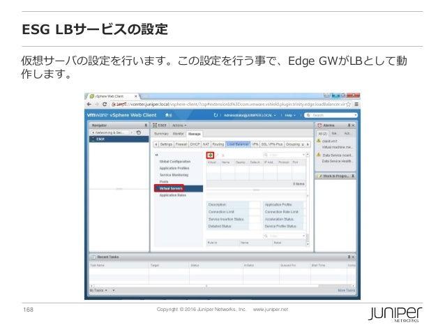168 Copyright © 2016 Juniper Networks, Inc. www.juniper.net ESG LBサービスの設定 仮想サーバの設定を行います。この設定を行う事で、Edge GWがLBとして動 作します。