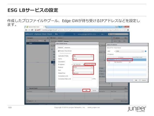 169 Copyright © 2016 Juniper Networks, Inc. www.juniper.net ESG LBサービスの設定 作成したプロファイルやプール、Edge GWが待ち受けるIPアドレスなどを設定し ます。