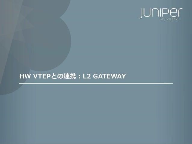 171 Copyright © 2016 Juniper Networks, Inc. www.juniper.net HW VTEPとの連携:L2 GATEWAY