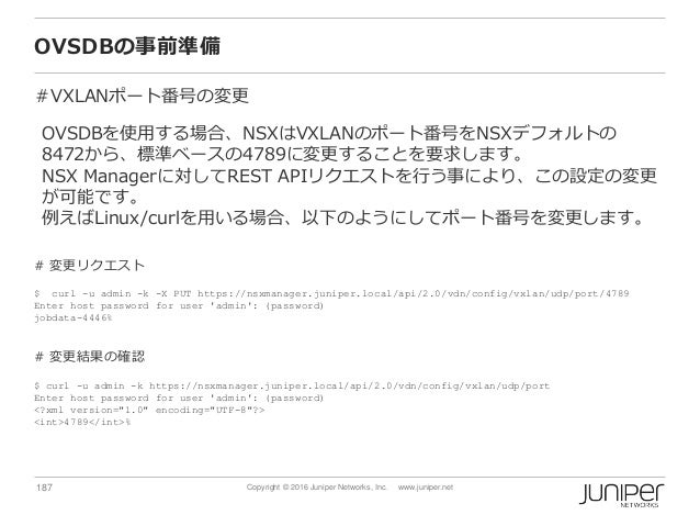 187 Copyright © 2016 Juniper Networks, Inc. www.juniper.net OVSDBの事前準備 #VXLANポート番号の変更 OVSDBを使用する場合、NSXはVXLANのポート番号をNSXデフォル...
