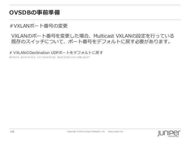 188 Copyright © 2016 Juniper Networks, Inc. www.juniper.net OVSDBの事前準備 #VXLANポート番号の変更 VXLANのポート番号を変更した場合、Multicast VXLANの設...