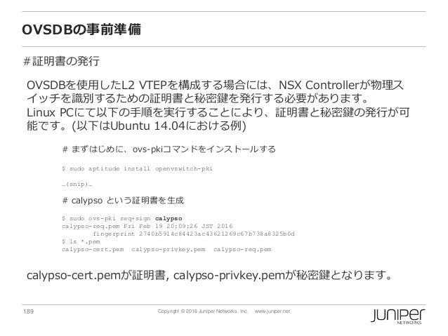 189 Copyright © 2016 Juniper Networks, Inc. www.juniper.net OVSDBの事前準備 #証明書の発行 OVSDBを使用したL2 VTEPを構成する場合には、NSX Controllerが物...