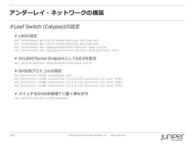 192 Copyright © 2016 Juniper Networks, Inc. www.juniper.net アンダーレイ・ネットワークの構築 #Leaf Switch (Calypso)の設定 # LAGの設定 set interf...