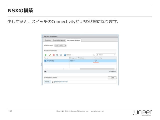 197 Copyright © 2016 Juniper Networks, Inc. www.juniper.net NSXの構築 少しすると、スイッチのConnectivityがUPの状態になります。
