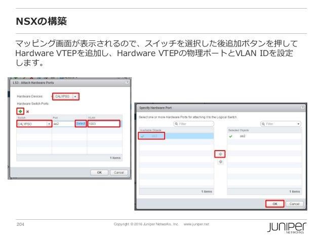 204 Copyright © 2016 Juniper Networks, Inc. www.juniper.net NSXの構築 マッピング画面が表示されるので、スイッチを選択した後追加ボタンを押して Hardware VTEPを追加し、H...