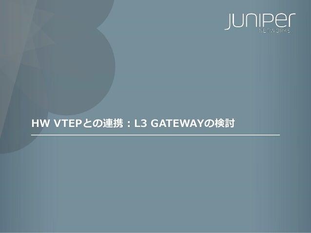 215 Copyright © 2016 Juniper Networks, Inc. www.juniper.net HW VTEPとの連携:L3 GATEWAYの検討