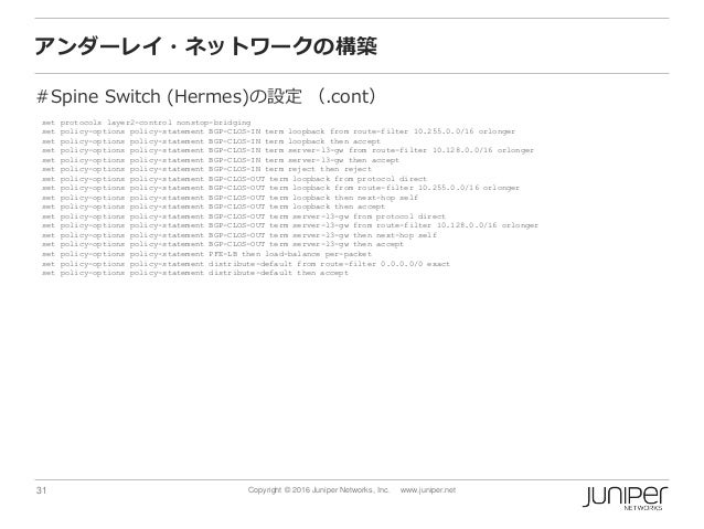 31 Copyright © 2016 Juniper Networks, Inc. www.juniper.net アンダーレイ・ネットワークの構築 #Spine Switch (Hermes)の設定 (.cont) set protocol...