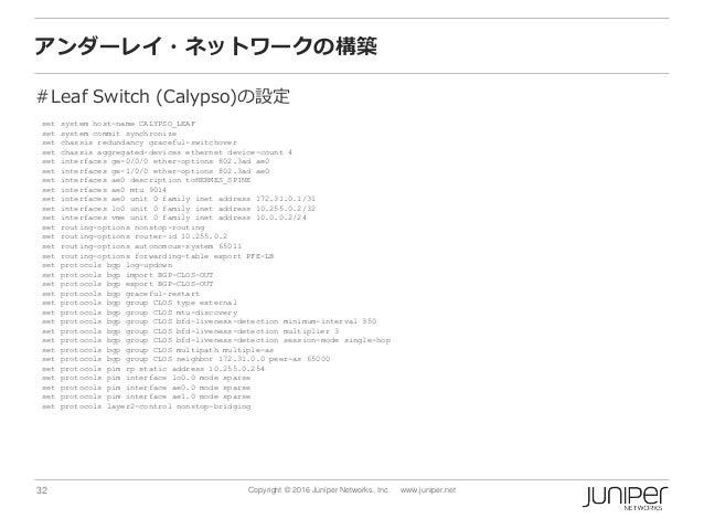 32 Copyright © 2016 Juniper Networks, Inc. www.juniper.net アンダーレイ・ネットワークの構築 #Leaf Switch (Calypso)の設定 set system host-name...