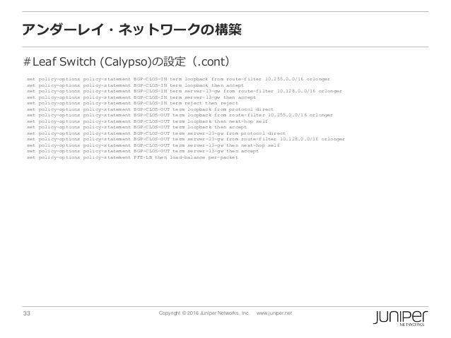 33 Copyright © 2016 Juniper Networks, Inc. www.juniper.net アンダーレイ・ネットワークの構築 #Leaf Switch (Calypso)の設定(.cont) set policy-op...