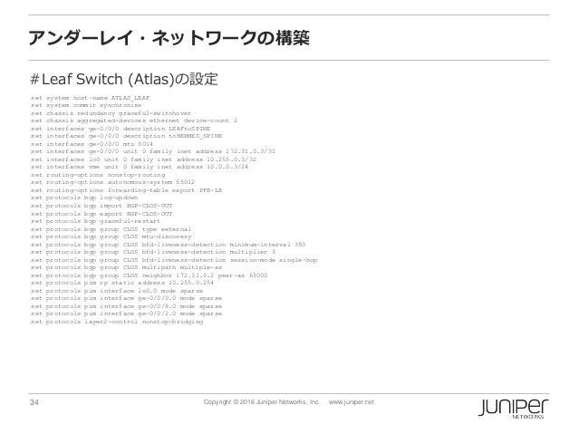 34 Copyright © 2016 Juniper Networks, Inc. www.juniper.net アンダーレイ・ネットワークの構築 #Leaf Switch (Atlas)の設定 set system host-name A...