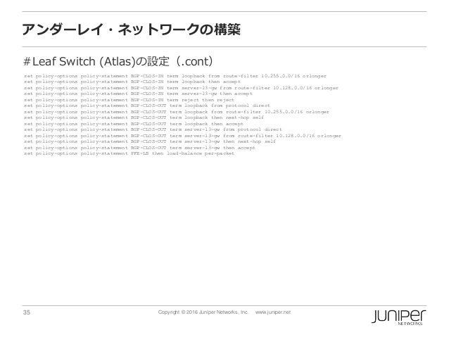 35 Copyright © 2016 Juniper Networks, Inc. www.juniper.net アンダーレイ・ネットワークの構築 #Leaf Switch (Atlas)の設定(.cont) set policy-opti...