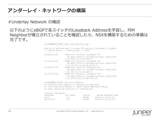 36 Copyright © 2016 Juniper Networks, Inc. www.juniper.net アンダーレイ・ネットワークの構築 #Underlay Network の確認 以下のようにeBGPで各スイッチのLoopbac...