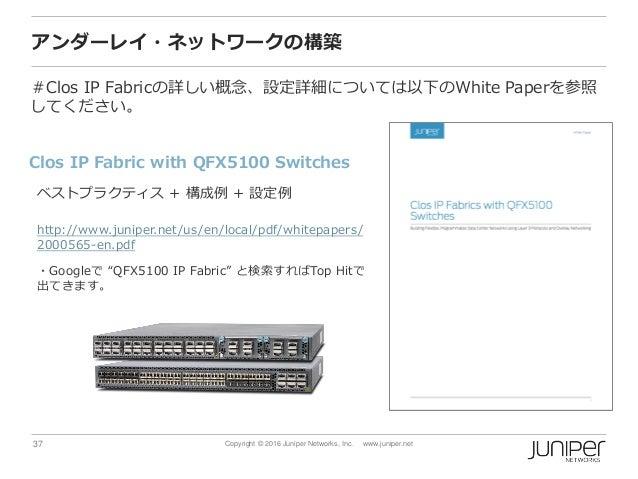 37 Copyright © 2016 Juniper Networks, Inc. www.juniper.net アンダーレイ・ネットワークの構築 #Clos IP Fabricの詳しい概念、設定詳細については以下のWhite Paperを...
