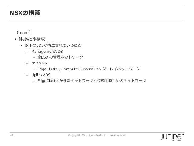 40 Copyright © 2016 Juniper Networks, Inc. www.juniper.net NSXの構築 (.cont)  Network構成  以下のvDSが構成されていること – ManagementVDS -...