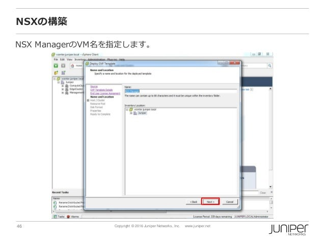46 Copyright © 2016 Juniper Networks, Inc. www.juniper.net NSXの構築 NSX ManagerのVM名を指定します。