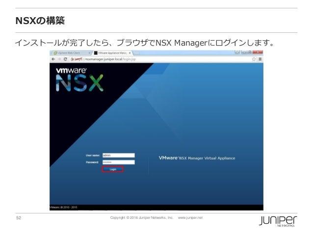 52 Copyright © 2016 Juniper Networks, Inc. www.juniper.net NSXの構築 インストールが完了したら、ブラウザでNSX Managerにログインします。