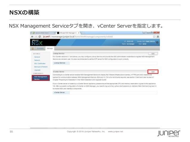 55 Copyright © 2016 Juniper Networks, Inc. www.juniper.net NSXの構築 NSX Management Serviceタブを開き、vCenter Serverを指定します。