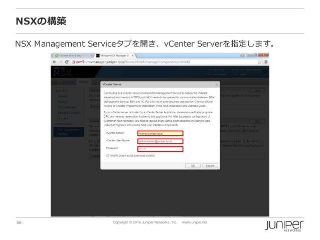 56 Copyright © 2016 Juniper Networks, Inc. www.juniper.net NSXの構築 NSX Management Serviceタブを開き、vCenter Serverを指定します。