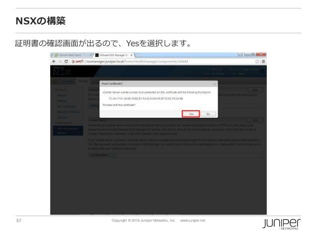 57 Copyright © 2016 Juniper Networks, Inc. www.juniper.net NSXの構築 証明書の確認画面が出るので、Yesを選択します。