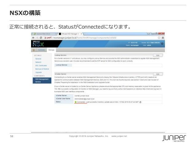 58 Copyright © 2016 Juniper Networks, Inc. www.juniper.net NSXの構築 正常に接続されると、StatusがConnectedになります。