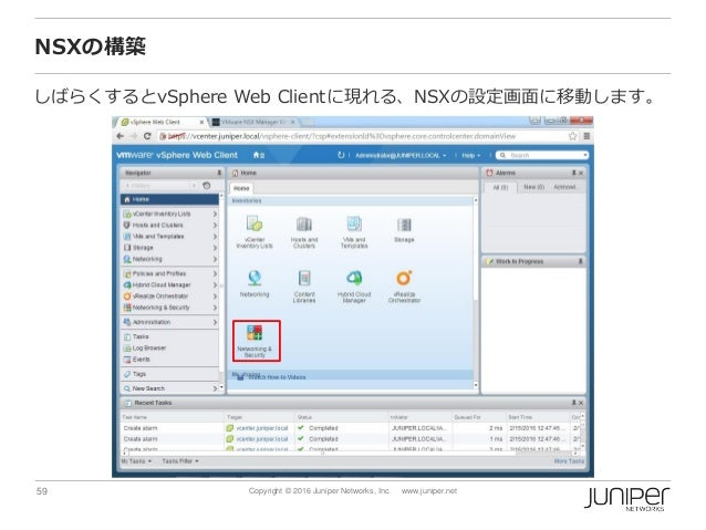 59 Copyright © 2016 Juniper Networks, Inc. www.juniper.net NSXの構築 しばらくするとvSphere Web Clientに現れる、NSXの設定画面に移動します。