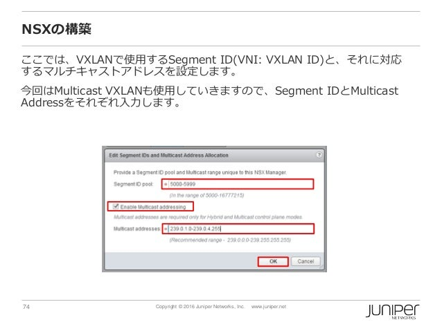 74 Copyright © 2016 Juniper Networks, Inc. www.juniper.net NSXの構築 ここでは、VXLANで使用するSegment ID(VNI: VXLAN ID)と、それに対応 するマルチキャス...