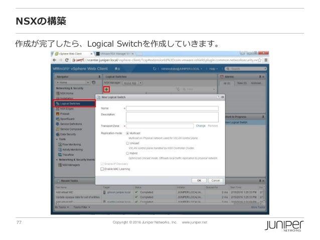 77 Copyright © 2016 Juniper Networks, Inc. www.juniper.net NSXの構築 作成が完了したら、Logical Switchを作成していきます。