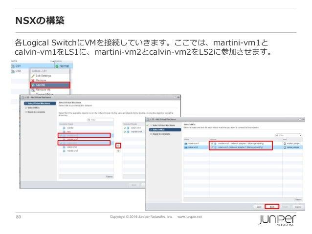 80 Copyright © 2016 Juniper Networks, Inc. www.juniper.net NSXの構築 各Logical SwitchにVMを接続していきます。ここでは、martini-vm1と calvin-vm1...