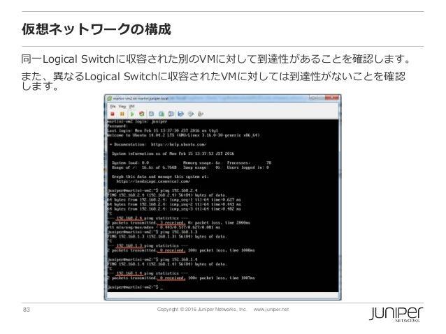 83 Copyright © 2016 Juniper Networks, Inc. www.juniper.net 仮想ネットワークの構成 同一Logical Switchに収容された別のVMに対して到達性があることを確認します。 また、異な...