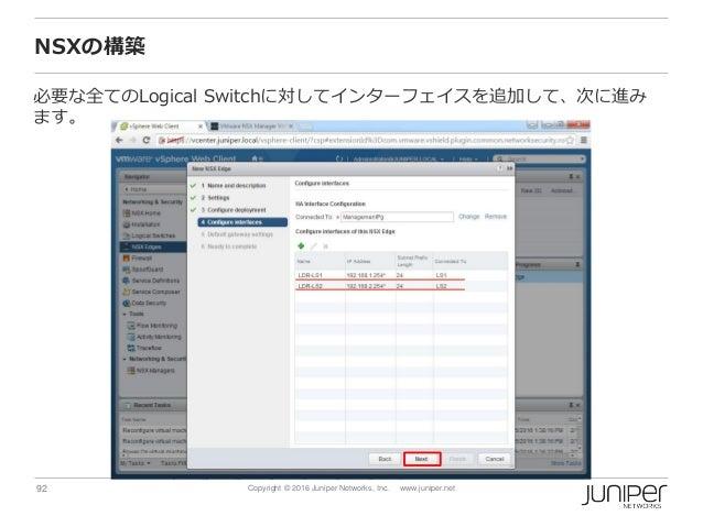 92 Copyright © 2016 Juniper Networks, Inc. www.juniper.net NSXの構築 必要な全てのLogical Switchに対してインターフェイスを追加して、次に進み ます。