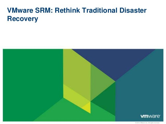 VMware SRM: Rethink Traditional DisasterRecovery                                    © 2010 VMware Inc. All rights reserved